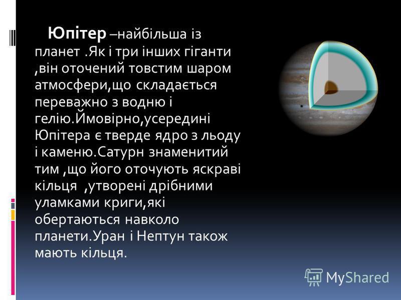 Юпітер –найбільша із планет.Як і три інших гіганти,він оточений товстим шаром атмосфери,що складається переважно з водню і гелію.Ймовірно,усередині Юпітера є тверде ядро з льоду і каменю.Сатурн знаменитий тим,що його оточують яскраві кільця,утворені