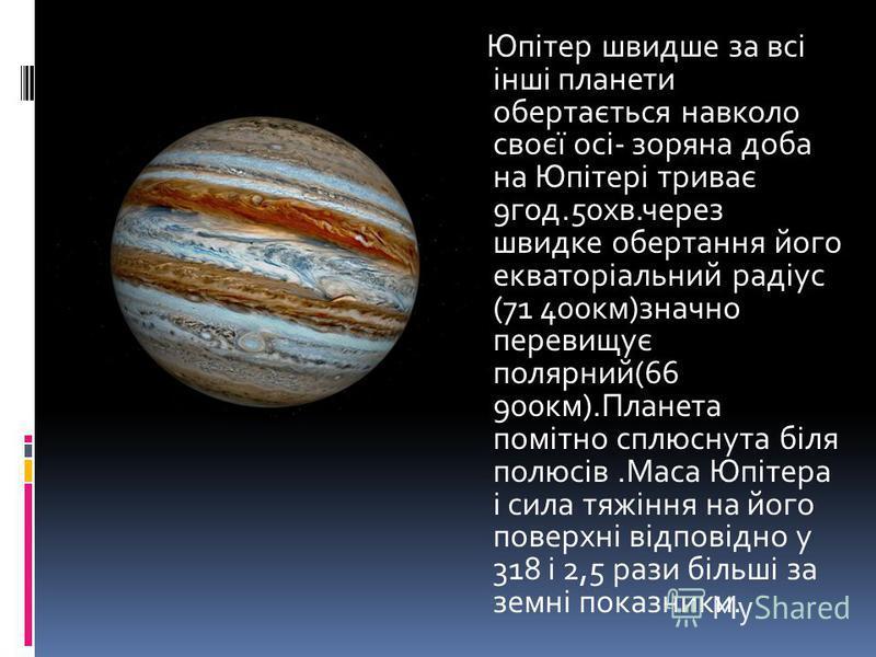 Юпітер швидше за всі інші планети обертається навколо своєї осі- зоряна доба на Юпітері триває 9год.50хв.через швидке обертання його екваторіальний радіус (71 400км)значно перевищує полярний(66 900км).Планета помітно сплюснута біля полюсів.Маса Юпіте