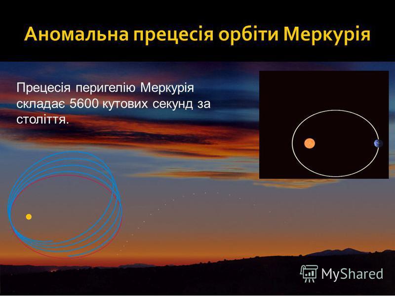 Прецесія перигелію Меркурія складає 5600 кутових секунд за століття.