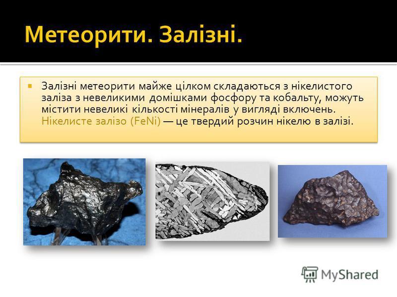 Залізні метеорити майже цілком складаються з нікелистого заліза з невеликими домішками фосфору та кобальту, можуть містити невеликі кількості мінералів у вигляді включень. Нікелисте залізо (FeNi) це твердий розчин нікелю в залізі.