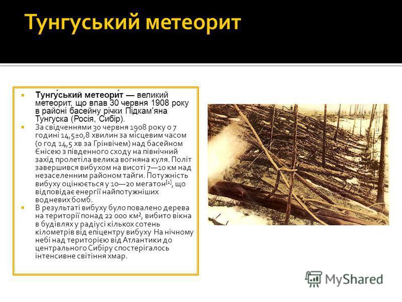 Тунгу́ський метеори́т великий метеорит, що впав 30 червня 1908 року в районі басейну річки Підкам'яна Тунгуска (Росія, Сибір). За свідченнями 30 червня 1908 року о 7 годині 14,5±0,8 хвилин за місцевим часом (0 год 14,5 хв за Грінвічем) над басейном Є