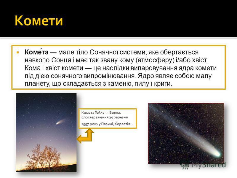 Коме́та мале тіло Сонячної системи, яке обертається навколо Сонця і має так звану кому (атмосферу) і/або хвіст. Кома і хвіст комети це наслідки випаровування ядра комети під дією сонячного випромінювання. Ядро являє собою малу планету, що складається
