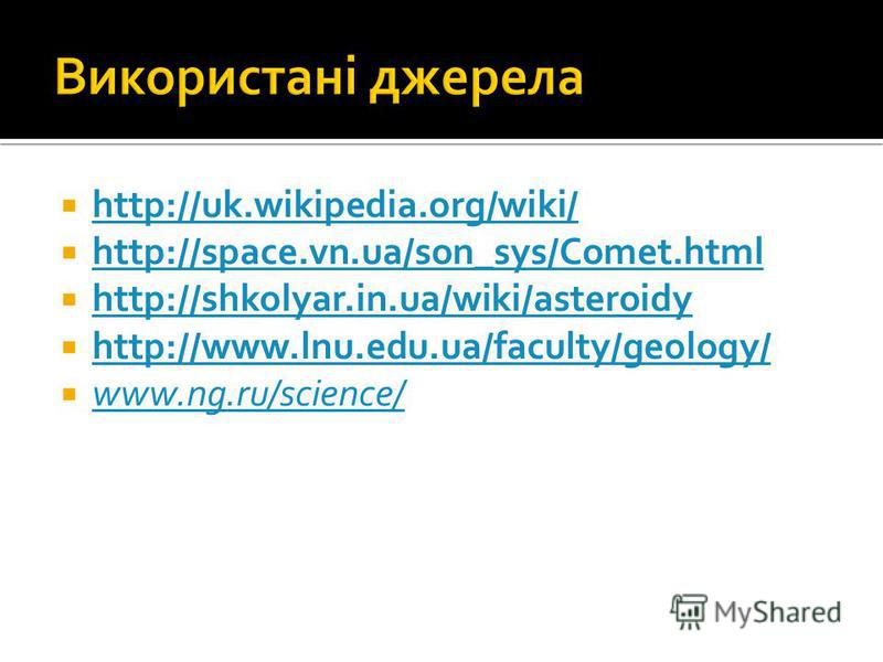 http://uk.wikipedia.org/wiki/ http://space.vn.ua/son_sys/Comet.html http://shkolyar.in.ua/wiki/asteroidy http://www.lnu.edu.ua/faculty/geology/ www.ng.ru/science/