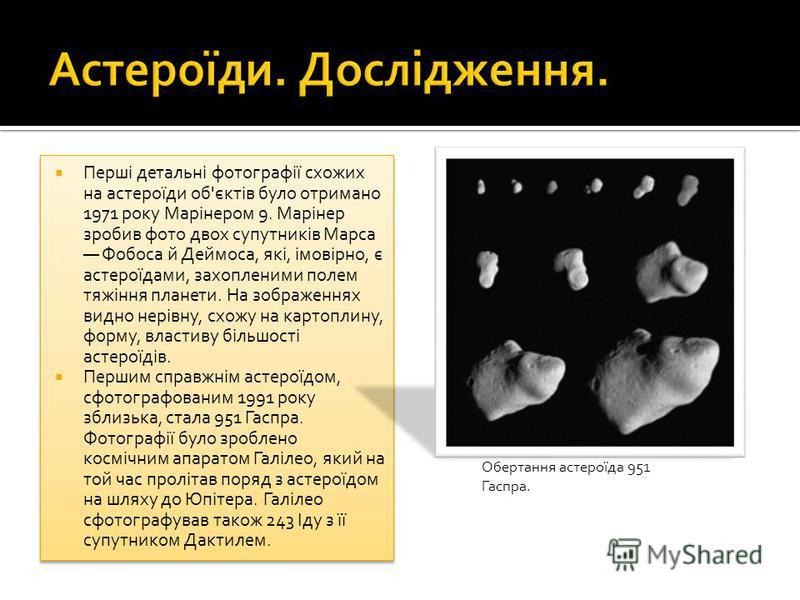 Перші детальні фотографії схожих на астероїди об'єктів було отримано 1971 року Марінером 9. Марінер зробив фото двох супутників Марса Фобоса й Деймоса, які, імовірно, є астероїдами, захопленими полем тяжіння планети. На зображеннях видно нерівну, схо