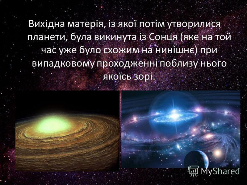 Вихідна матерія, із якої потім утворилися планети, була викинута із Сонця (яке на той час уже було схожим на нинішнє) при випадковому проходженні поблизу нього якоїсь зорі.