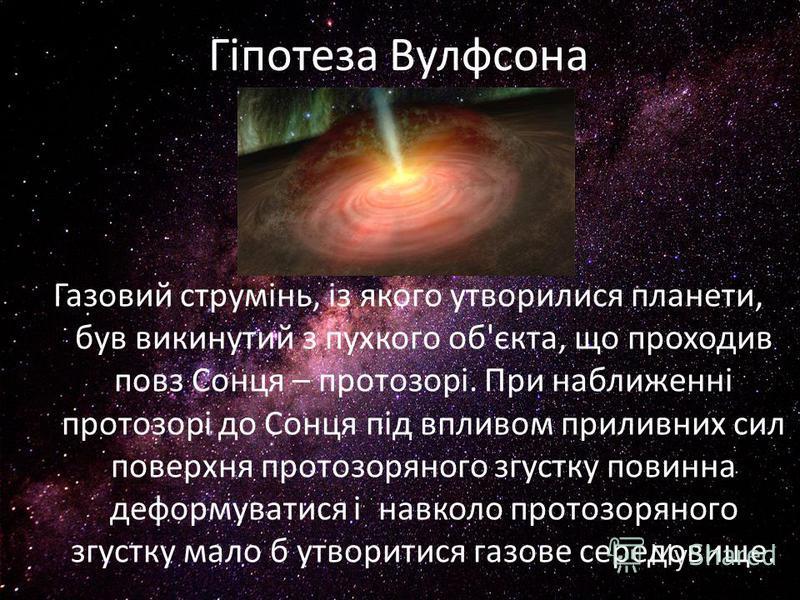 Гіпотеза Вулфсона Газовий струмінь, із якого утворилися планети, був викинутий з пухкого об'єкта, що проходив повз Сонця – протозорі. При наближенні протозорі до Сонця під впливом приливних сил поверхня протозоряного згустку повинна деформуватися і н