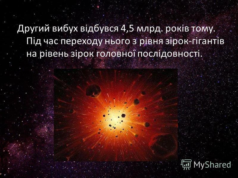 Другий вибух відбувся 4,5 млрд. років тому. Під час переходу нього з рівня зірок-гігантів на рівень зірок головної послідовності.