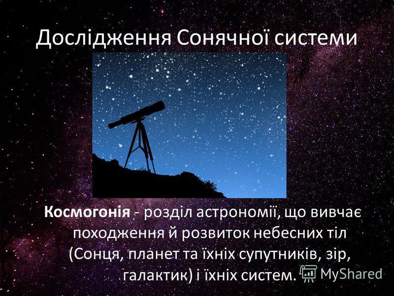 Дослідження Сонячної системи Космогонія - розділ астрономії, що вивчає походження й розвиток небесних тіл (Сонця, планет та їхніх супутників, зір, галактик) і їхніх систем.