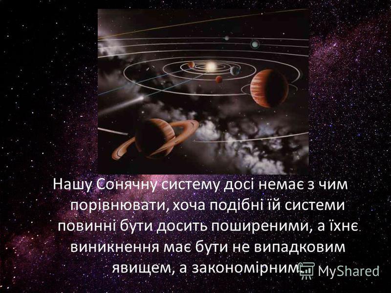 Нашу Сонячну систему досі немає з чим порівнювати, хоча подібні їй системи повинні бути досить поширеними, а їхнє виникнення має бути не випадковим явищем, а закономірним.
