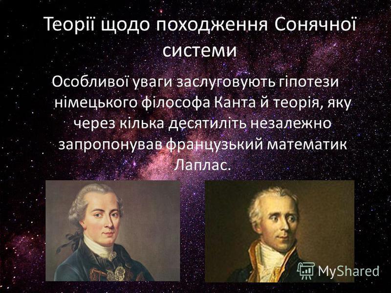 Теорії щодо походження Сонячної системи Особливої уваги заслуговують гіпотези німецького філософа Канта й теорія, яку через кілька десятиліть незалежно запропонував французький математик Лаплас.