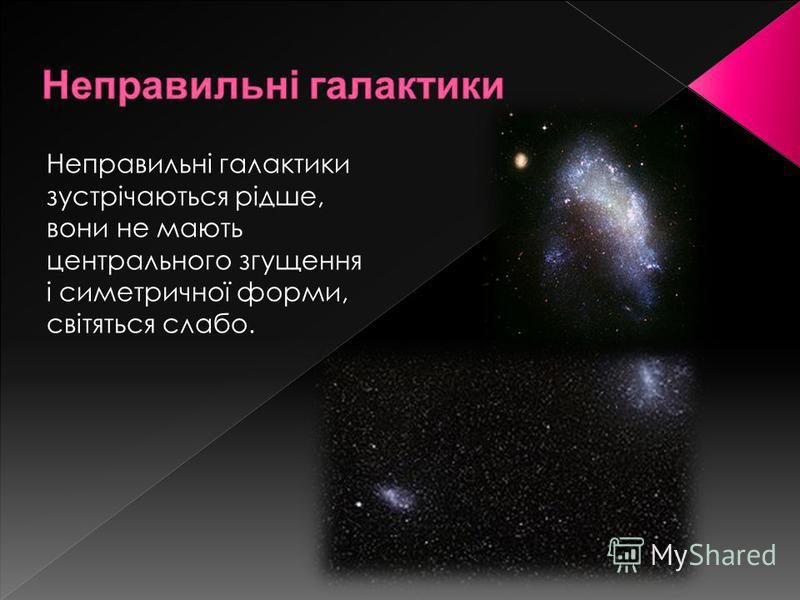 Неправильні галактики зустрічаються рідше, вони не мають центрального згущення і симетричної форми, світяться слабо.