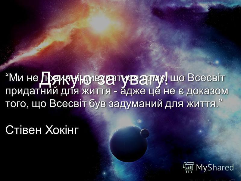 Ми не повинні дивуватися тому, що Всесвіт придатний для життя - адже це не є доказом того, що Всесвіт був задуманий для життя. Стівен ХокінгМи не повинні дивуватися тому, що Всесвіт придатний для життя - адже це не є доказом того, що Всесвіт був заду