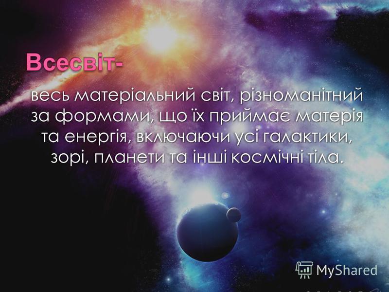 весь матеріальний світ, різноманітний за формами, що їх приймає матерія та енергія, включаючи усі галактики, зорі, планети та інші космічні тіла.