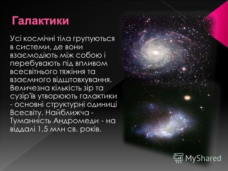 Усі космічні тіла групуються в системи, де вони взаємодіють між собою і перебувають під впливом всесвітнього тяжіння та взаємного відштовхування. Величезна кількість зір та сузір'їв утворюють галактики - основні структурні одиниці Всесвіту. Найближча