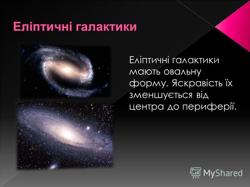 Еліптичні галактики мають овальну форму. Яскравість їх зменшується від центра до периферії.