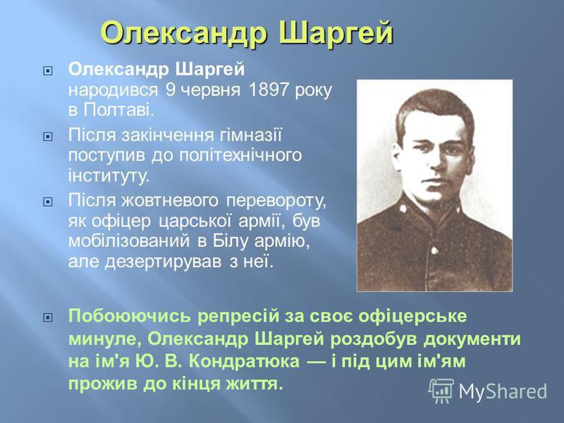 Олександр Шаргей народився 9 червня 1897 року в Полтаві. Після закінчення гімназії поступив до політехнічного інституту. Після жовтневого перевороту, як офіцер царської армії, був мобілізований в Білу армію, але дезертирував з неї. Побоюючись репресі