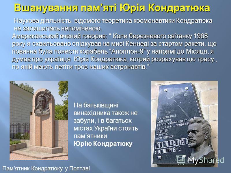 Вшанування памяті Юрія Кондратюка Наукова діяльність відомого теоретика космонавтики Кондратюка не залишилась непоміченою. Американський вчений говорив: Коли березневого світанку 1968 року я схвильовано слідкував на мисі Кеннеді за стартом ракети, що