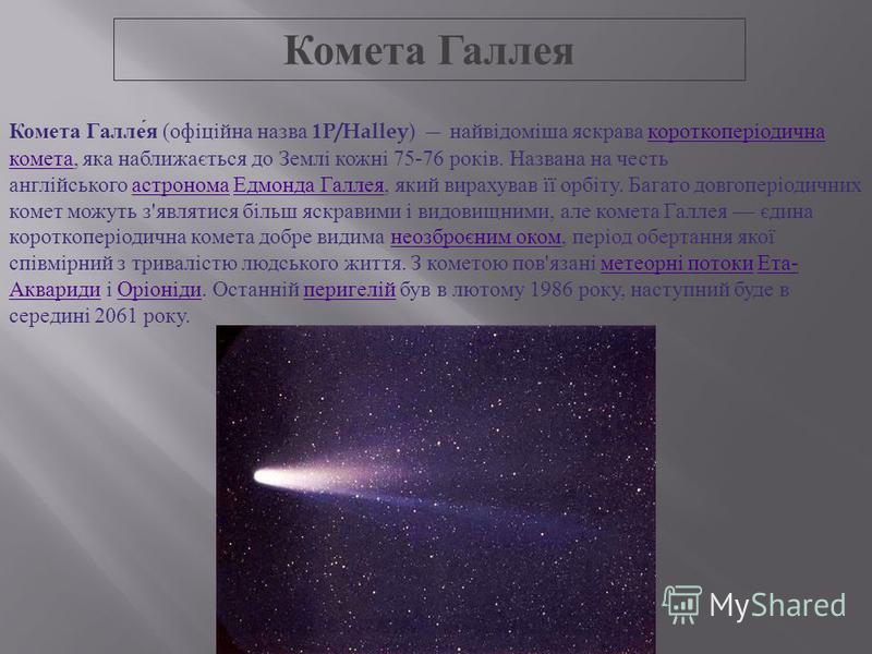 Комета мале тіло Сонячної системи, яке обертається навколо Сонця і має так звану кому ( атмосферу ) і / або хвіст. Кома і хвіст комети це наслідки випаровування ядра комети під дією сонячного випромінювання. Ядро являє собою малу планету, що складаєт