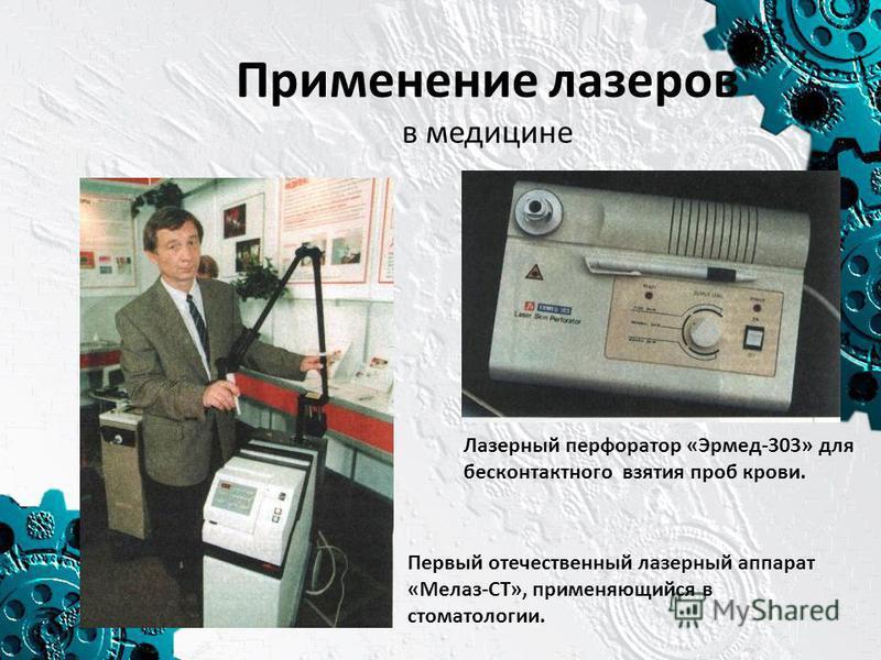 Применение лазеров в медицине Лазерный перфоратор «Эрмед-303» для бесконтактного взятия проб крови. Первый отечественный лазерный аппарат «Мелаз-СТ», применяющийся в стоматологии.