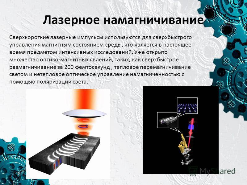 Лазерное намагничивание Сверхкороткие лазерные импульсы используются для сверхбыстрого управления магнитным состоянием среды, что является в настоящее время предметом интенсивных исследований. Уже открыто множество оптико-магнитных явлений, таких, ка