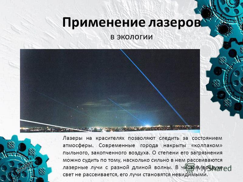 Применение лазеров в экологии Лазеры на красителях позволяют следить за состоянием атмосферы. Современные города накрыты «колпаком» пыльного, закопченного воздуха. О степени его загрязнения можно судить по тому, насколько сильно в нем рассеиваются ла