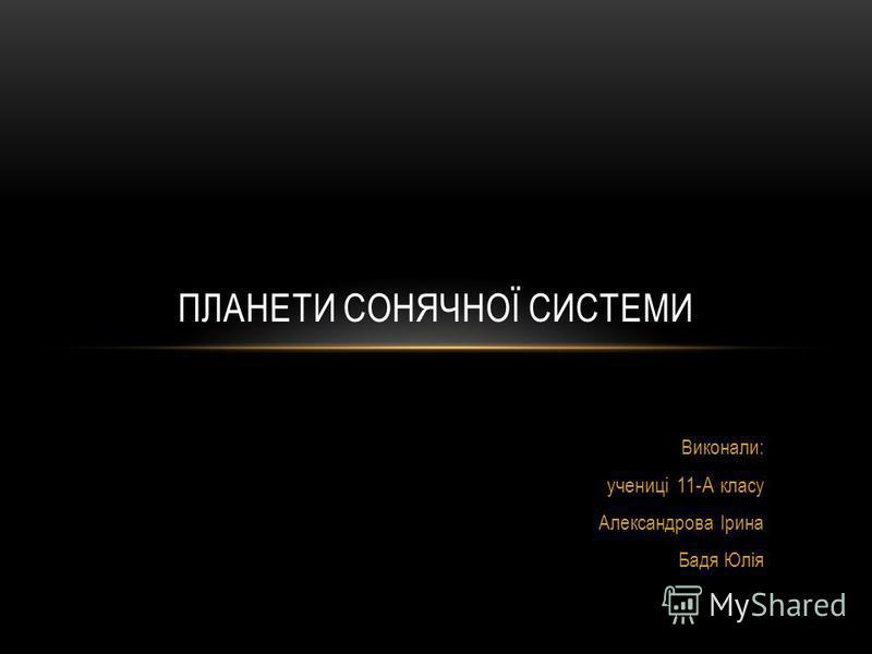 Виконали: учениці 11-А класу Александрова Ірина Бадя Юлія ПЛАНЕТИ СОНЯЧНОЇ СИСТЕМИ