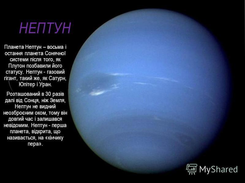 НЕПТУН Планета Нептун – восьма і остання планета Сонячної системи після того, як Плутон позбавили його статусу. Нептун - газовий гігант, такий же, як Сатурн, Юпітер і Уран. Розташований в 30 разів далі від Сонця, ніж Земля, Нептyн не видний неозброєн