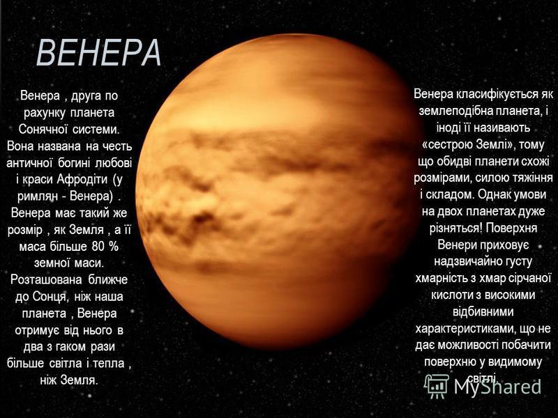 ВЕНЕРА Венера, друга по рахунку планета Сонячної системи. Вона названа на честь античної богині любові і краси Афродіти (у римлян - Венера). Венера має такий же розмір, як Земля, а її маса більше 80 % земної маси. Розташована ближче до Сонця, ніж наш