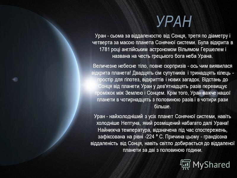 УРАН Уран - сьома за віддаленостю від Сонця, третя по діаметру і четверта за масою планета Сонячної системи. Була відкрита в 1781 році англійським астрономом Вільямом Гершелем і названа на честь грецького бога неба Урана. Величезне небесне тіло, повн