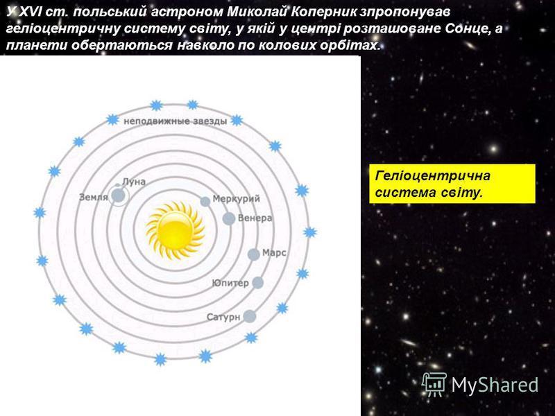 У XVI ст. польський астроном Миколай Коперник зпропонував геліоцентричну систему світу, у якій у центрі розташоване Сонце, а планети обертаються навколо по колових орбітах. Геліоцентрична система світу.
