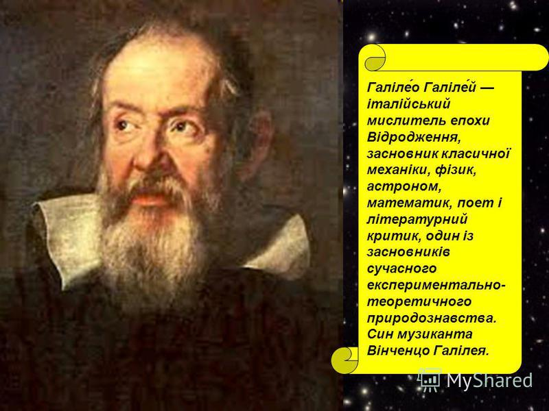Галіле́о Галіле́й італійський мислитель епохи Відродження, засновник класичної механіки, фізик, астроном, математик, поет і літературний критик, один із засновників сучасного експериментально- теоретичного природознавства. Син музиканта Вінченцо Галі