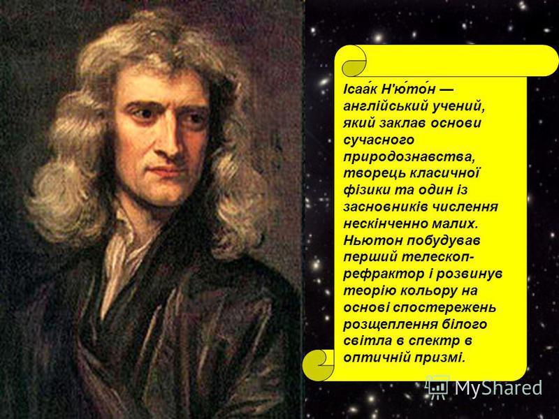 Ісаа́к Н'ю́то́н англійський учений, який заклав основи сучасного природознавства, творець класичної фізики та один із засновників числення нескінченно малих. Ньютон побудував перший телескоп- рефрактор і розвинув теорію кольору на основі спостережень