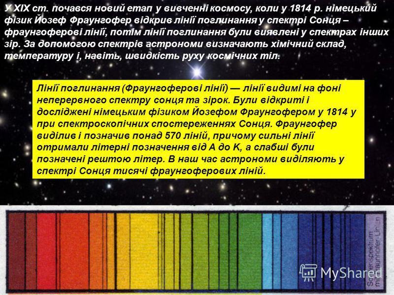 У ХІХ ст. почався новий етап у вивченні космосу, коли у 1814 р. німецький фізик Йозеф Фраунгофер відкрив лінії поглинання у спектрі Сонця – фраунгоферові лінії, потім лінії поглинання були виявлені у спектрах інших зір. За допомогою спектрів астроном