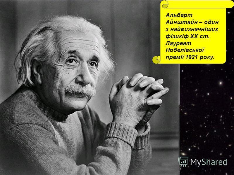 Альберт Айнштайн – один з найвизначніших фізикіф ХХ ст. Лауреат Нобелівської премії 1921 року.