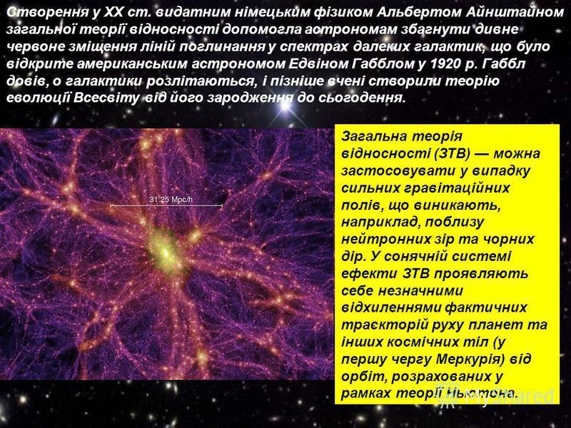 Створення у ХХ ст. видатним німецьким фізиком Альбертом Айнштайном загальної теорії відносності допомогла астрономам збагнути дивне червоне зміщення ліній поглинання у спектрах далеких галактик, що було відкрите американським астрономом Едвіном Габбл