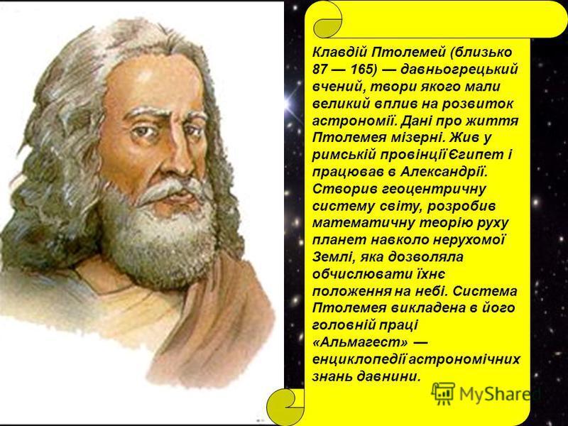 Клавдій Птолемей (близько 87 165) давньогрецький вчений, твори якого мали великий вплив на розвиток астрономії. Дані про життя Птолемея мізерні. Жив у римській провінції Єгипет і працював в Александрії. Створив геоцентричну систему світу, розробив ма