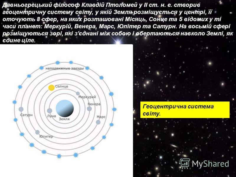 Давньогрецький філософ Клавдій Птоломей у ІІ ст. н. е. створив геоцентричну систему світу, у якій Земля розміщується у центрі, її оточують 8 сфер, на яких розташовані Місяць, Сонце та 5 відомих у ті часи планет: Меркурій, Венера, Марс, Юпітер та Сату