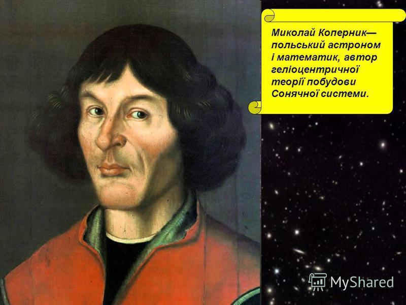 Миколай Коперник польський астроном і математик, автор геліоцентричної теорії побудови Сонячної системи.