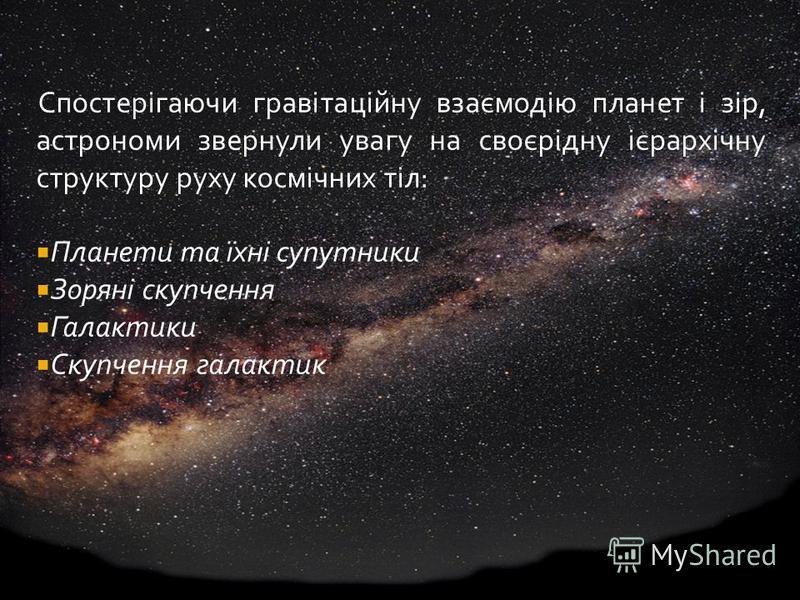 Спостерігаючи гравітаційну взаємодію планет і зір, астрономи звернули увагу на своєрідну ієрархічну структуру руху космічних тіл: Планети та їхні супутники Зоряні скупчення Галактики Скупчення галактик