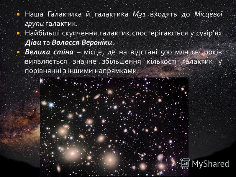 Наша Галактика й галактика М31 входять до Місцевої групи галактик. Найбільші скупчення галактик спостерігаються у сузір'ях Діви та Волосся Вероніки. Велика стіна – місце, де на відстані 500 млн св. років виявляється значне збільшення кількості галакт