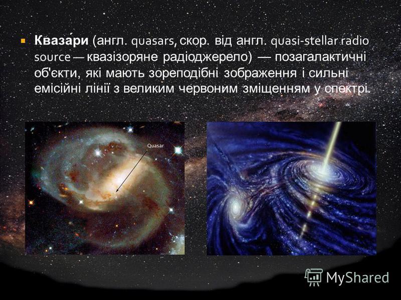 Кваза́ри (англ. quasars, скор. від англ. quasi-stellar radio source квазізоряне радіоджерело) позагалактичні об'єкти, які мають зореподібні зображення і сильні емісійні лінії з великим червоним зміщенням у спектрі.