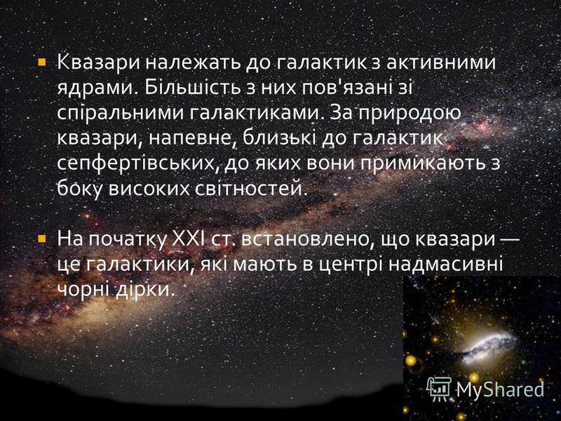 Квазари належать до галактик з активними ядрами. Більшість з них пов'язані зі спіральними галактиками. За природою квазари, напевне, близькі до галактик сепфертівських, до яких вони примикають з боку високих світностей. На початку ХХІ ст. встановлено