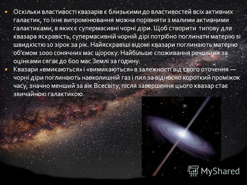Оскільки властивості квазарів є близькими до властивостей всіх активних галактик, то їхнє випромінювання можна порівняти з малими активними галактиками, в яких є супермасивні чорні діри. Щоб створити типову для квазара яскравість, супермасивній чорні