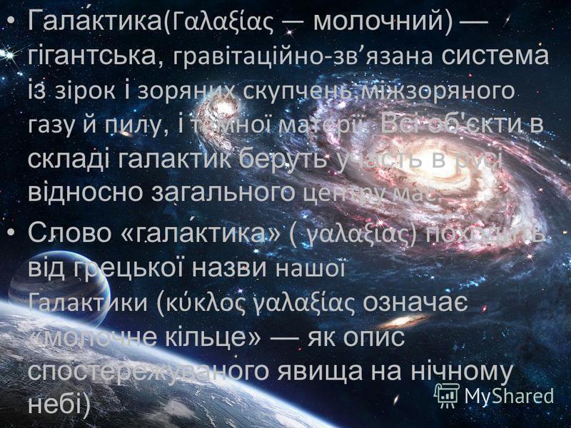 Гала́ктика(Γαλαξίας молочний) гігантська, гравітаційно-звязана система із зірок і зоряних скупчень,міжзоряного газу й пилу, і темної матерії. Всі об'єкти в складі галактик беруть участь в русі відносно загального центру мас. Слово «гала́ктика» ( γαλα
