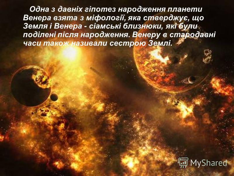 Одна з давніх гіпотез народження планети Венера взята з міфології, яка стверджує, що Земля і Венера - сіамські близнюки, які були поділені після народження. Венеру в стародавні часи також називали сестрою Землі.