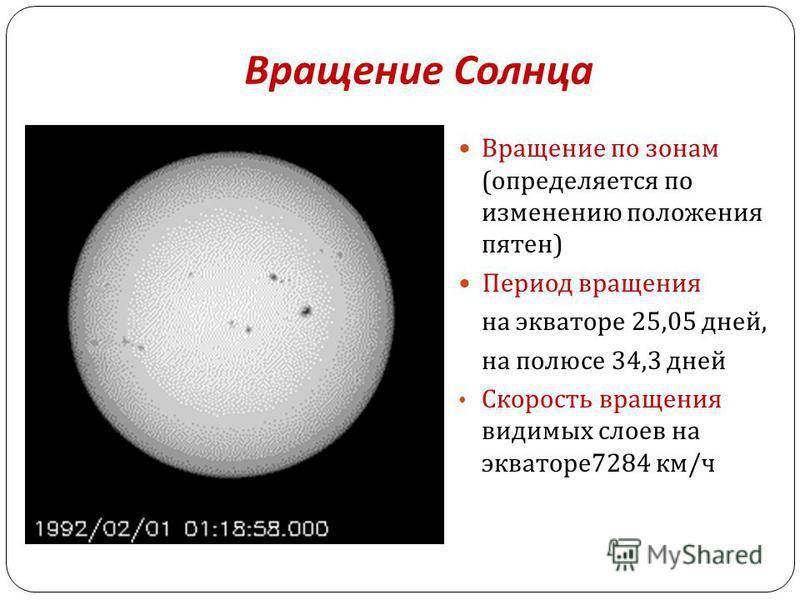 Вращение Солнца Вращение по зонам ( определяется по изменению положения пятен ) Период вращения на экваторе 25,05 дней, на полюсе 34,3 дней Скорость вращения видимых слоев на экваторе 7284 км / ч