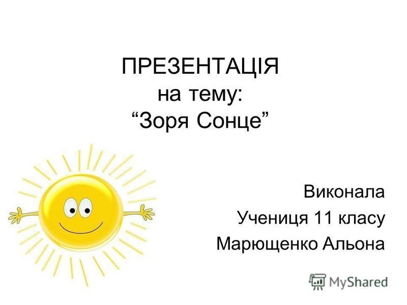 ПРЕЗЕНТАЦІЯ на тему: Зоря Сонце Виконала Учениця 11 класу Марющенко Альона