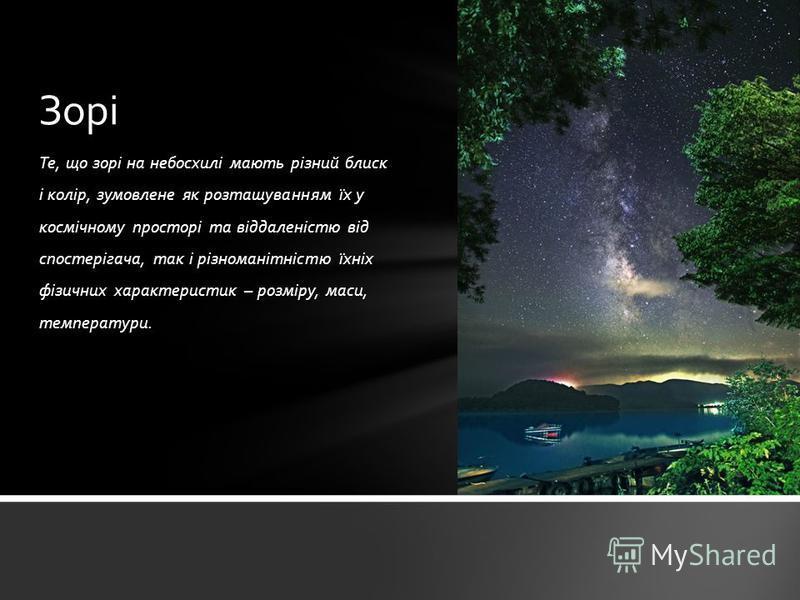 Те, що зорі на небосхилі мають різний блиск і колір, зумовлене як розташуванням їх у космічному просторі та віддаленістю від спостерігача, так і різноманітністю їхніх фізичних характеристик – розміру, маси, температури. Зорі
