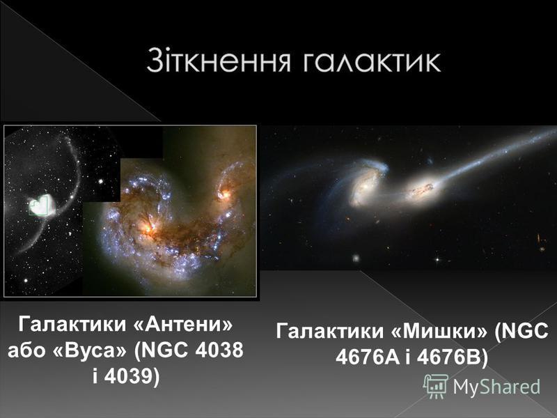 Галактики «Мишки» (NGC 4676A і 4676B) Галактики «Антени» або «Вуса» (NGC 4038 і 4039)