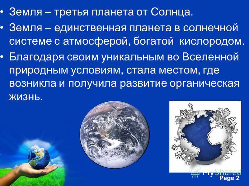 Free Powerpoint Templates Page 2 Земля – третья планета от Солнца. Земля – единственная планета в солнечной системе с атмосферой, богатой кислородом. Благодаря своим уникальным во Вселенной природным условиям, стала местом, где возникла и получила ра